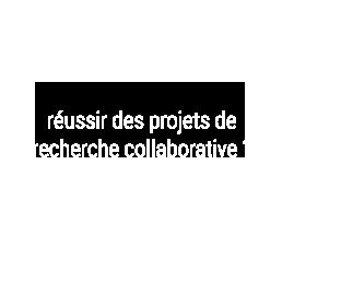 Vous voulez réussir des projets de recherche collaborative